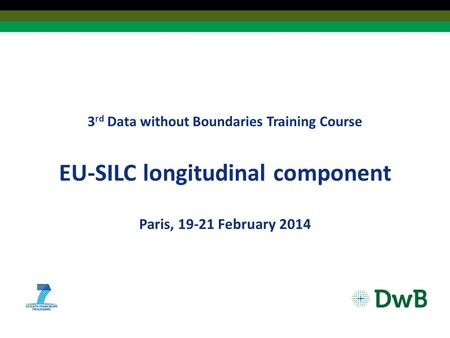 3 rd Data without Boundaries Training Course EU‐SILC longitudinal component Paris, 19-21 February 2014.
