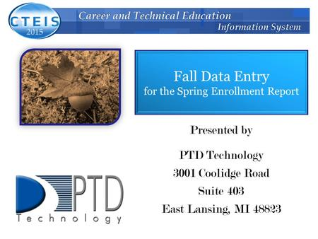 Fall Data Entry for the Spring Enrollment Report Presented by PTD Technology 3001 Coolidge Road Suite 403 East Lansing, MI 48823.