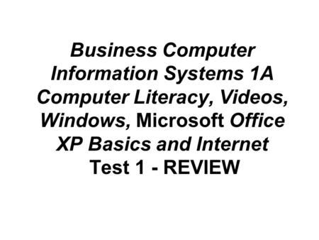 Business Computer Information Systems 1A Computer Literacy, Videos, Windows, Microsoft Office XP Basics and Internet Test 1 - REVIEW.