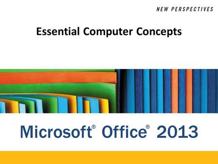 Microsoft Office 2013 ®® Essential Computer Concepts.