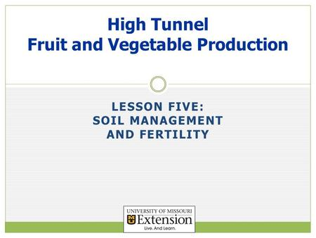 LESSON FIVE: SOIL MANAGEMENT AND FERTILITY High Tunnel Fruit and Vegetable Production.