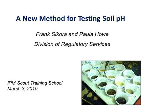 A New Method for Testing Soil pH Frank Sikora and Paula Howe Division of Regulatory Services IPM Scout Training School March 3, 2010.