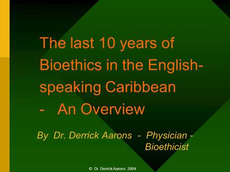 The last 10 years of Bioethics in the English- speaking Caribbean - An Overview By Dr. Derrick Aarons - Physician - Bioethicist © Dr. Derrick Aarons 2004.