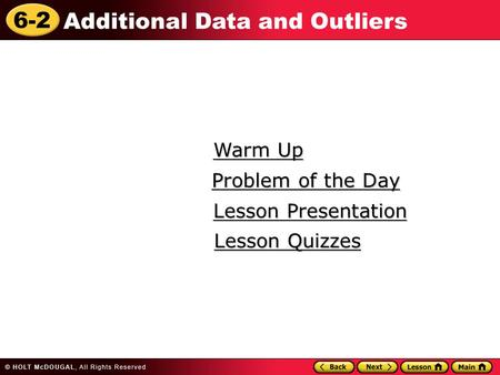 6-2 Additional Data and Outliers Warm Up Warm Up Lesson Presentation Lesson Presentation Problem of the Day Problem of the Day Lesson Quizzes Lesson Quizzes.