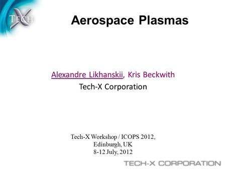 Aerospace Plasmas Tech-X Workshop / ICOPS 2012, Edinburgh, UK 8-12 July, 2012 Alexandre Likhanskii, Kris Beckwith Tech-X Corporation.