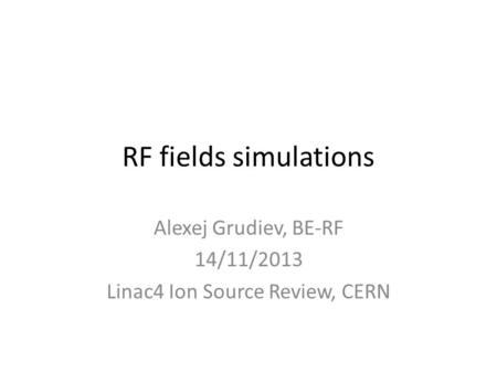 RF fields simulations Alexej Grudiev, BE-RF 14/11/2013 Linac4 Ion Source Review, CERN.