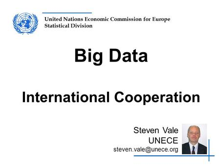 United Nations Economic Commission for Europe Statistical Division Big Data International Cooperation Steven Vale UNECE
