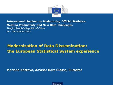 Modernization of Data Dissemination: the European Statistical System experience Mariana Kotzeva, Advisor Hors Classe, Eurostat Eurostat International Seminar.