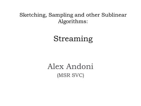 Sketching, Sampling and other Sublinear Algorithms: Streaming Alex Andoni (MSR SVC)