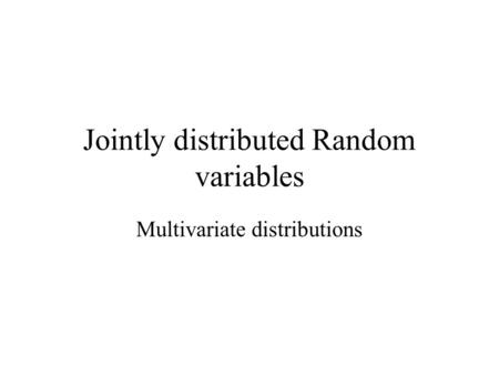 Jointly distributed Random variables Multivariate distributions.