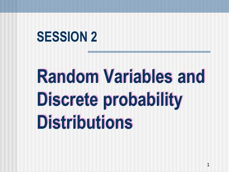 1 Random Variables and Discrete probability Distributions SESSION 2.