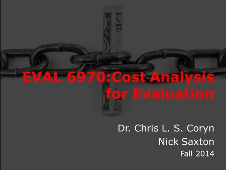 EVAL 6970:Cost Analysis for Evaluation Dr. Chris L. S. Coryn Nick Saxton Fall 2014.