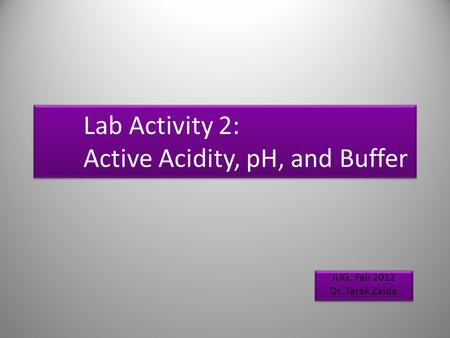 Lab Activity 2: Active Acidity, pH, and Buffer IUG, Fall 2012 Dr. Tarek Zaida IUG, Fall 2012 Dr. Tarek Zaida 1.