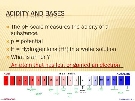  The pH scale measures the acidity of a substance.  p = potential  H = Hydrogen ions (H + ) in a water solution  What is an ion? ______________________________________.
