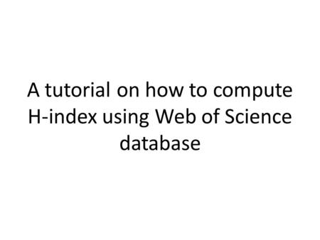 A tutorial on how to compute H-index using Web of Science database.