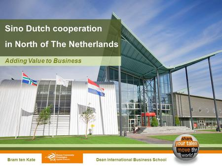 Sino Dutch cooperation in North of The Netherlands Bram ten Kate Dean International Business School Adding Value to Business.