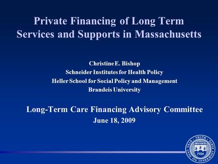 Private Financing of Long Term Services and Supports in Massachusetts Christine E. Bishop Schneider Institutes for Health Policy Heller School for Social.