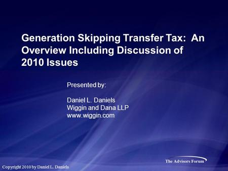 Generation Skipping Transfer Tax: An Overview Including Discussion of 2010 Issues Presented by: Daniel L. Daniels Wiggin and Dana LLP www.wiggin.com Copyright.
