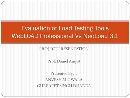 PROJECT PRESENTATION Prof: Daniel Amyot Presented By… ANVESH ALUWALA GURPREET SINGH DHADDA Evaluation of Load Testing Tools WebLOAD Professional Vs NeoLoad.