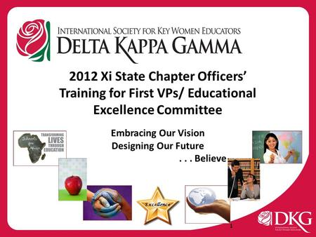 2012 Xi State Chapter Officers' Training for First VPs/ Educational Excellence Committee Embracing Our Vision Designing Our Future... Believe Excellence.