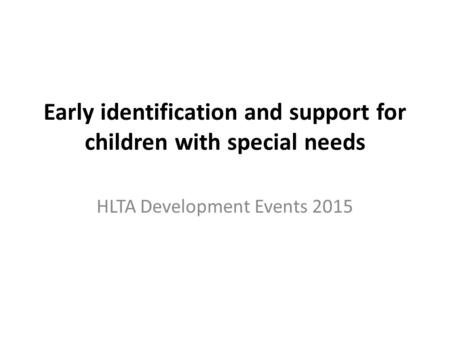 Early identification and support for children with special needs HLTA Development Events 2015.