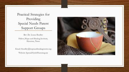 Practical Strategies for Providing Special Needs Parent Support Groups Rev. Dr. Lorna Bradley Fellow, Hope and Healing Institute, Houston, Texas Email: