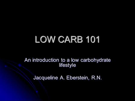 LOW CARB 101 An introduction to a low carbohydrate lifestyle Jacqueline A. Eberstein, R.N.