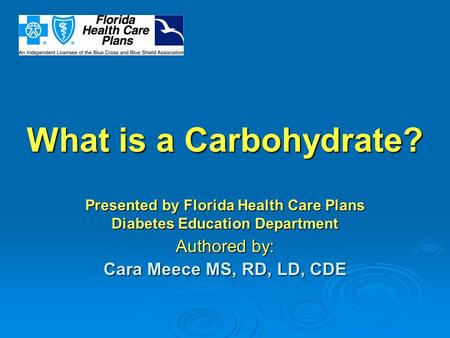 What is a Carbohydrate? Presented by Florida Health Care Plans Diabetes Education Department Authored by: Cara Meece MS, RD, LD, CDE.