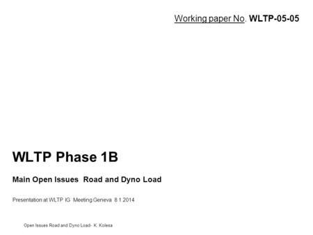 WLTP Phase 1B Main Open Issues Road and Dyno Load Presentation at WLTP IG Meeting Geneva 8.1.2014 Open Issues Road and Dyno Load- K. Kolesa Working paper.