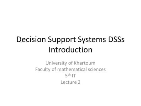 Decision Support Systems DSSs Introduction University of Khartoum Faculty of mathematical sciences 5 th IT Lecture 2.