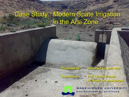 Case Study : Modern Spate Irrigation in the Arsi Zone Presented by:John-Paul van den Ham Supervisors: Prof. Linden Vincent Dr. Frank van Steenbergen.