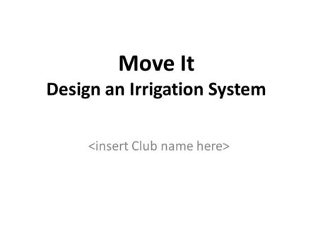 Move It Design an Irrigation System. The Challenge Design and build an irrigation system that will move 400 ml of water 1 meter and deliver it evenly.