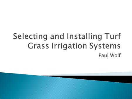 Paul Wolf.  Understand what turf grass is and what it is used for.  How to select an irrigation system.  How to install an irrigation system.  Maintaining.