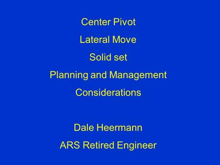 Center Pivot Lateral Move Solid set Planning and Management Considerations Dale Heermann ARS Retired Engineer.
