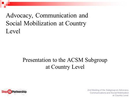 2nd Meeting of the Subgroup on Advocacy, Communications and Social Mobilization at Country Level Advocacy, Communication and Social Mobilization at Country.
