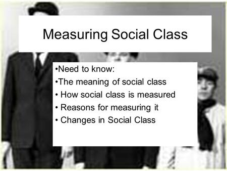 Measuring Social Class Need to know: The meaning of social class How social class is measured Reasons for measuring it Changes in Social Class.