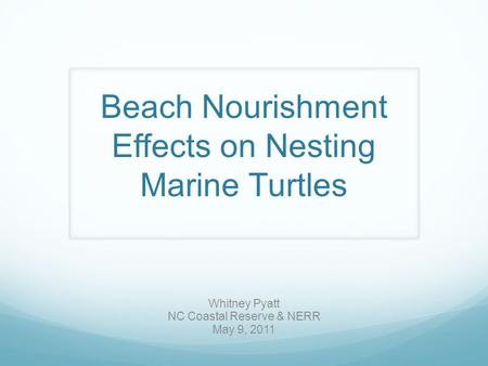 Beach Nourishment Effects on Nesting Marine Turtles Whitney Pyatt NC Coastal Reserve & NERR May 9, 2011.