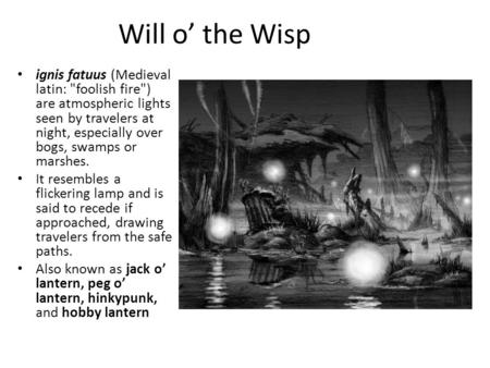 Will o' the Wisp ignis fatuus (Medieval latin: foolish fire) are atmospheric lights seen by travelers at night, especially over bogs, swamps or marshes.