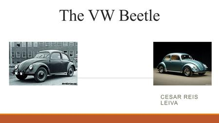 The VW Beetle CESAR REIS LEIVA. Why the VW Beetle? Historical Relevance  1939 – 1945 : During the WWII, the automobile industry was composed only by.
