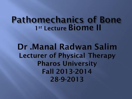 1 st Lecture Biome II Dr.Manal Radwan Salim Lecturer of Physical Therapy Pharos University Fall 2013-2014 28-9-2013.