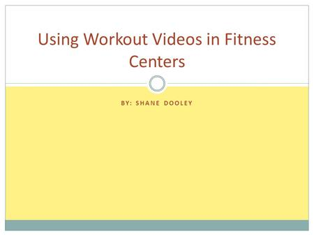 BY: SHANE DOOLEY Using Workout Videos in Fitness Centers.