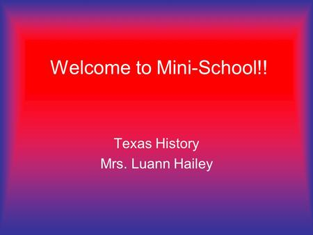 Welcome to Mini-School!! Texas History Mrs. Luann Hailey.