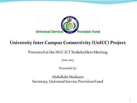 University Inter Campus Connectivity (UnICC) Project Presented at the NUC ICT Stakeholders Meeting June 2013 Presented by: Abdullahi Maikano Secretary,