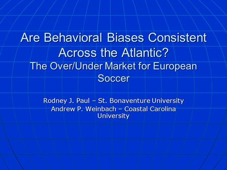 Are Behavioral Biases Consistent Across the Atlantic? The Over/Under Market for European Soccer Rodney J. Paul – St. Bonaventure University Andrew P. Weinbach.