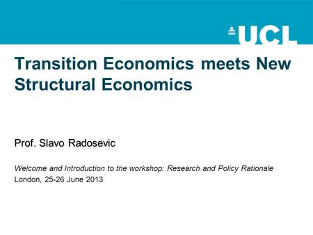 Transition Economics meets New Structural Economics Prof. Slavo Radosevic Welcome and Introduction to the workshop: Research and Policy Rationale London,