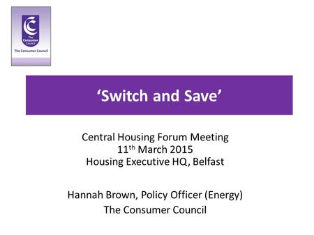 'Switch and Save' Central Housing Forum Meeting 11 th March 2015 Housing Executive HQ, Belfast Hannah Brown, Policy Officer (Energy) The Consumer Council.