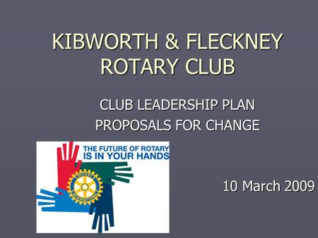 KIBWORTH & FLECKNEY ROTARY CLUB CLUB LEADERSHIP PLAN PROPOSALS FOR CHANGE 10 March 2009.
