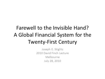 Farewell to the Invisible Hand? A Global Financial System for the Twenty-First Century Joseph E. Stiglitz 2010 David Finch Lecture Melbourne July 28, 2010.