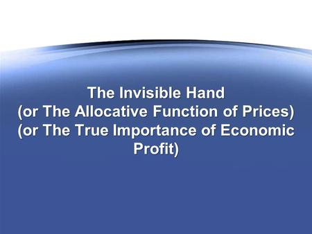 The Invisible Hand (or The Allocative Function of Prices) (or The True Importance of Economic Profit)