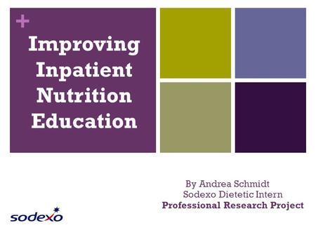 + Improving Inpatient Nutrition Education By Andrea Schmidt Sodexo Dietetic Intern Professional Research Project.